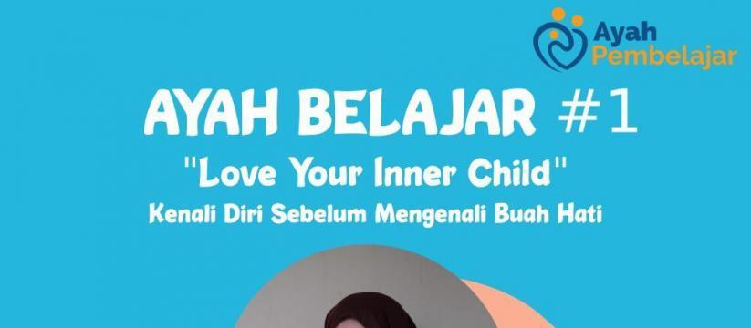 """Ayah Pembelajar: Ayah Belajar #1 """"Love Your Inner Child"""""""